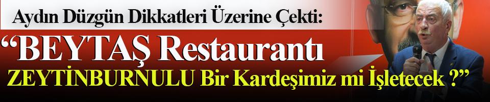 Aydın Düzgün: BEYTAŞ Restaurant'ı Zeytinburnulu bir kardeşimiz mi işletecek?